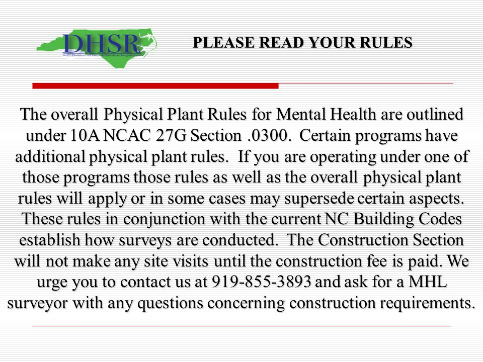 PLEASE READ YOUR RULES The overall Physical Plant Rules for Mental Health are outlined under 10A NCAC 27G Section.0300. Certain programs have addition