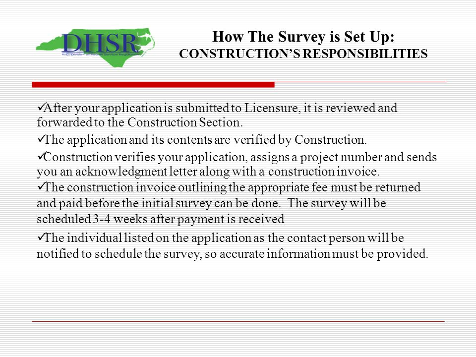 How The Survey is Set Up: CONSTRUCTIONS RESPONSIBILITIES After your application is submitted to Licensure, it is reviewed and forwarded to the Constru