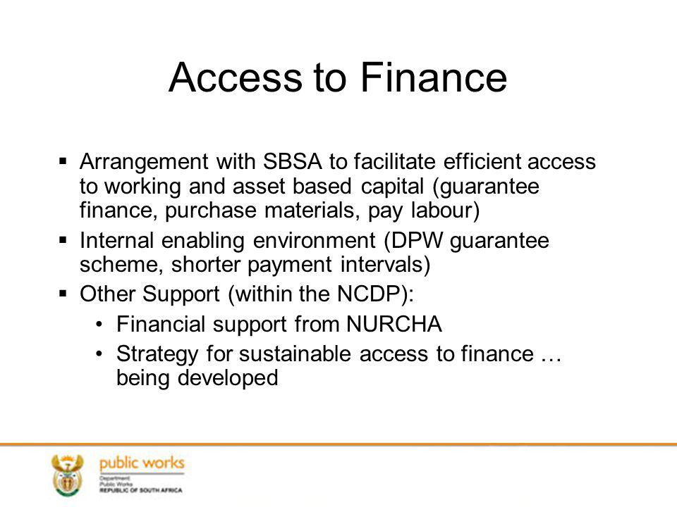 Access to Finance Arrangement with SBSA to facilitate efficient access to working and asset based capital (guarantee finance, purchase materials, pay labour) Internal enabling environment (DPW guarantee scheme, shorter payment intervals) Other Support (within the NCDP): Financial support from NURCHA Strategy for sustainable access to finance … being developed