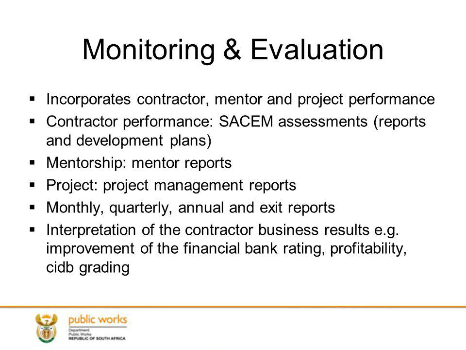 Monitoring & Evaluation Incorporates contractor, mentor and project performance Contractor performance: SACEM assessments (reports and development plans) Mentorship: mentor reports Project: project management reports Monthly, quarterly, annual and exit reports Interpretation of the contractor business results e.g.