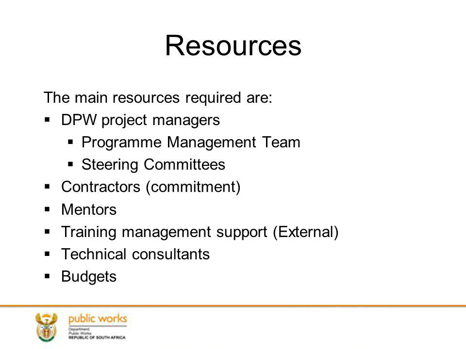 Resources The main resources required are: DPW project managers Programme Management Team Steering Committees Contractors (commitment) Mentors Training management support (External) Technical consultants Budgets