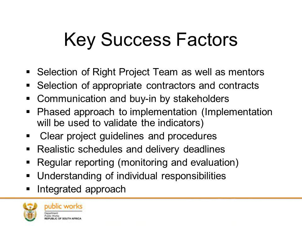 Key Success Factors Selection of Right Project Team as well as mentors Selection of appropriate contractors and contracts Communication and buy-in by stakeholders Phased approach to implementation (Implementation will be used to validate the indicators) Clear project guidelines and procedures Realistic schedules and delivery deadlines Regular reporting (monitoring and evaluation) Understanding of individual responsibilities Integrated approach