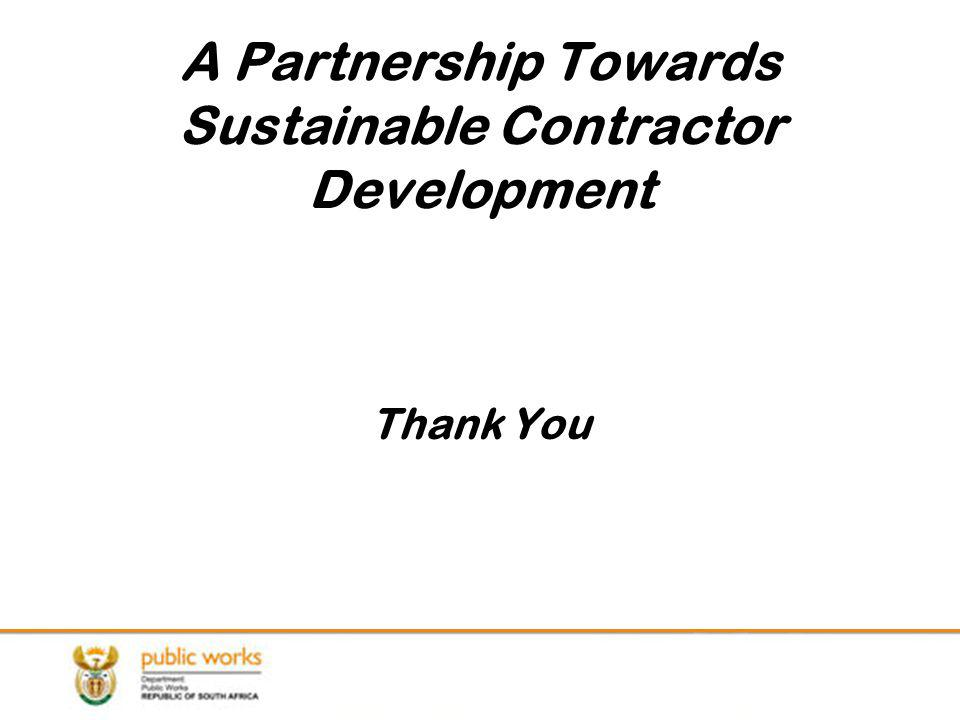 A Partnership Towards Sustainable Contractor Development Thank You