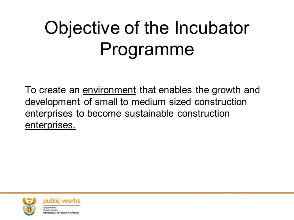 Objective of the Incubator Programme To create an environment that enables the growth and development of small to medium sized construction enterprises to become sustainable construction enterprises.