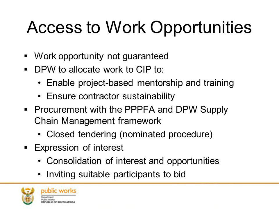 Access to Work Opportunities Work opportunity not guaranteed DPW to allocate work to CIP to: Enable project-based mentorship and training Ensure contractor sustainability Procurement with the PPPFA and DPW Supply Chain Management framework Closed tendering (nominated procedure) Expression of interest Consolidation of interest and opportunities Inviting suitable participants to bid