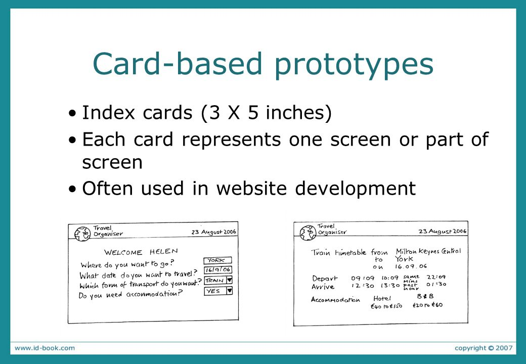 Card-based prototypes Index cards (3 X 5 inches) Each card represents one screen or part of screen Often used in website development