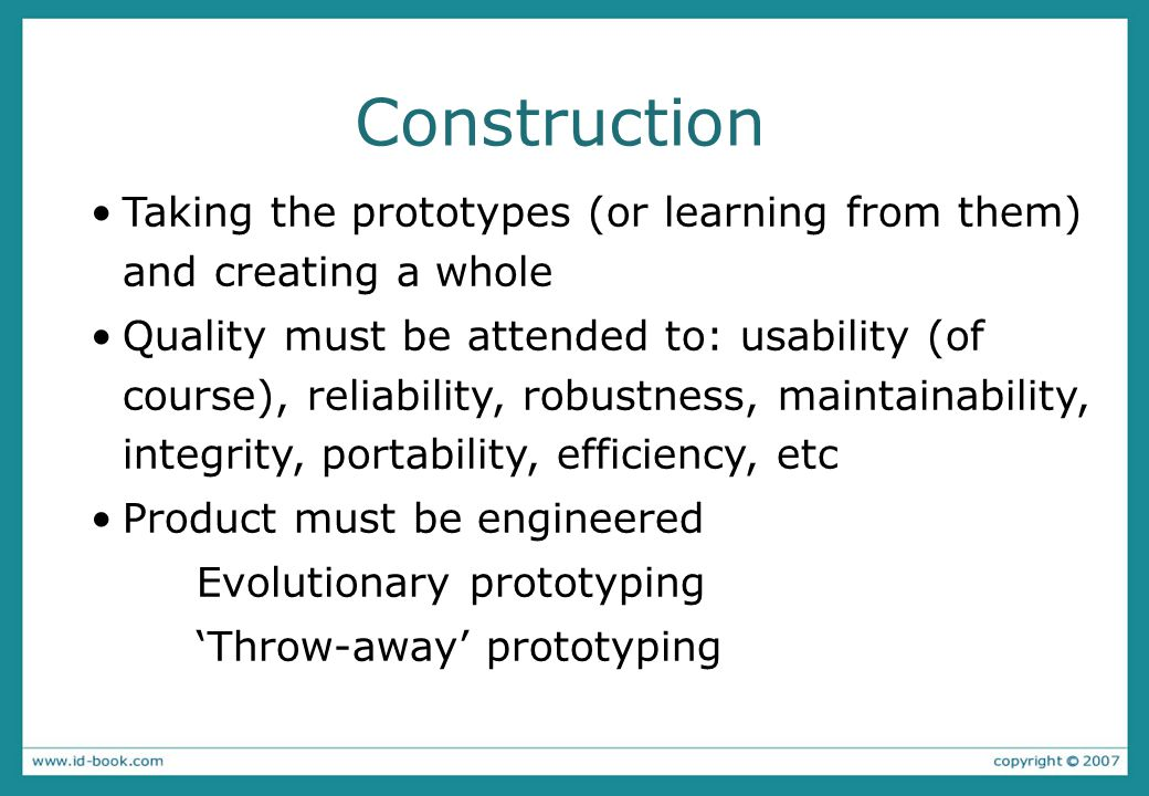 Construction Taking the prototypes (or learning from them) and creating a whole Quality must be attended to: usability (of course), reliability, robus