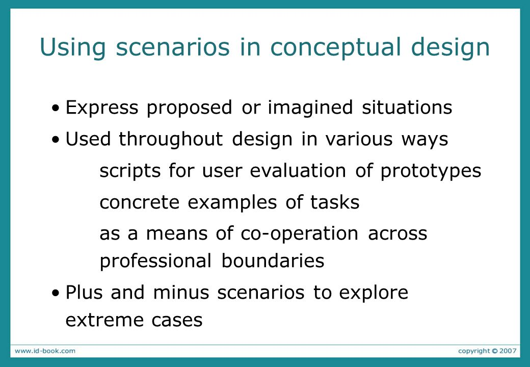 Using scenarios in conceptual design Express proposed or imagined situations Used throughout design in various ways scripts for user evaluation of pro