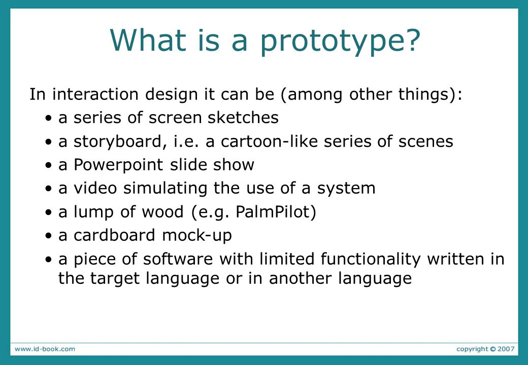 What is a prototype? In interaction design it can be (among other things): a series of screen sketches a storyboard, i.e. a cartoon-like series of sce
