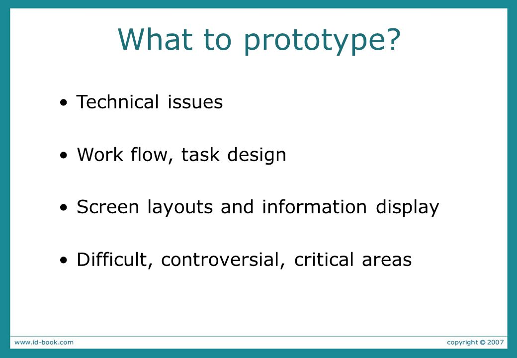 What to prototype? Technical issues Work flow, task design Screen layouts and information display Difficult, controversial, critical areas