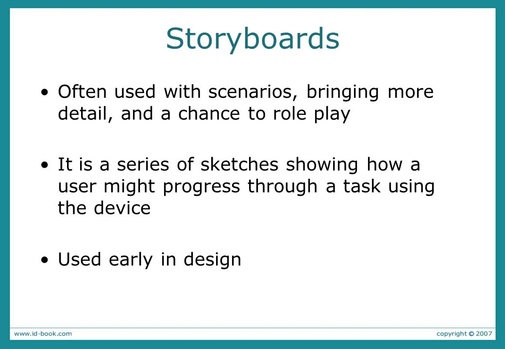 Storyboards Often used with scenarios, bringing more detail, and a chance to role play It is a series of sketches showing how a user might progress th