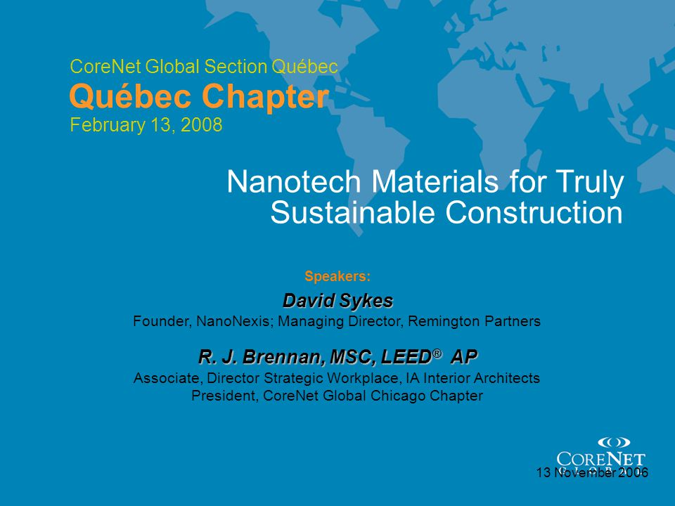 CoreNet Global Section Québec Québec Chapter 13 November 2006 Speakers: David Sykes Nanotech Materials for Truly Sustainable Construction Founder, NanoNexis; Managing Director, Remington Partners R.