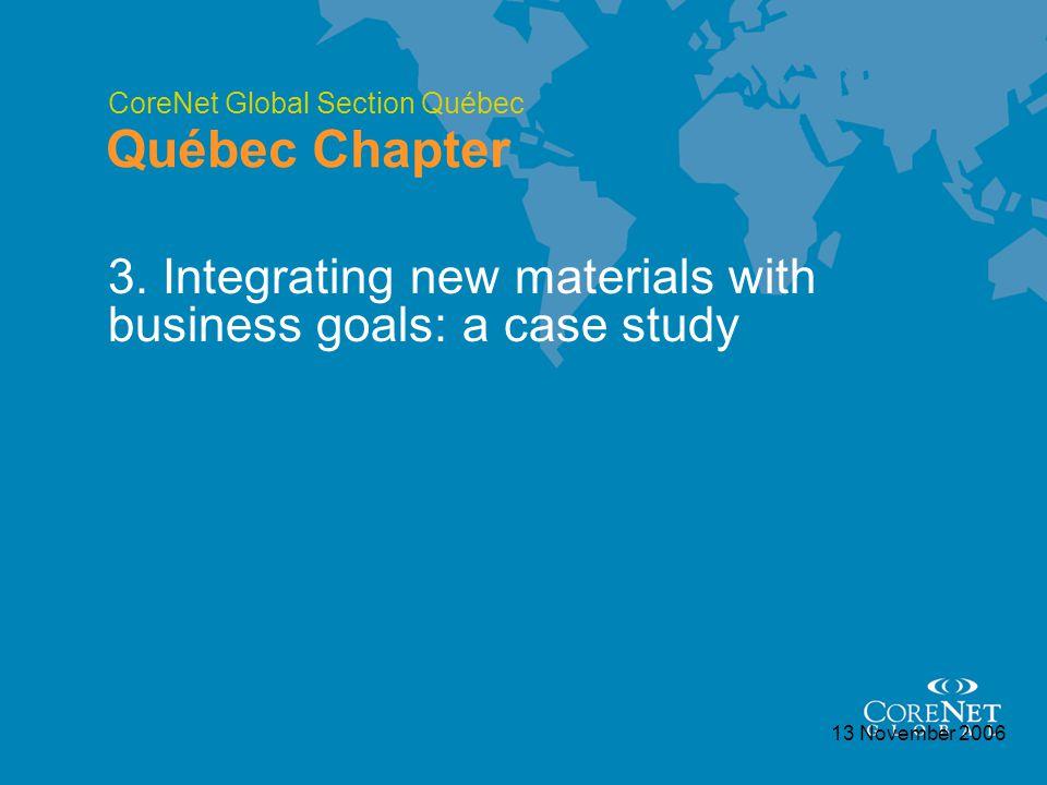 CoreNet Global Section Québec Québec Chapter 13 November 2006 3. Integrating new materials with business goals: a case study