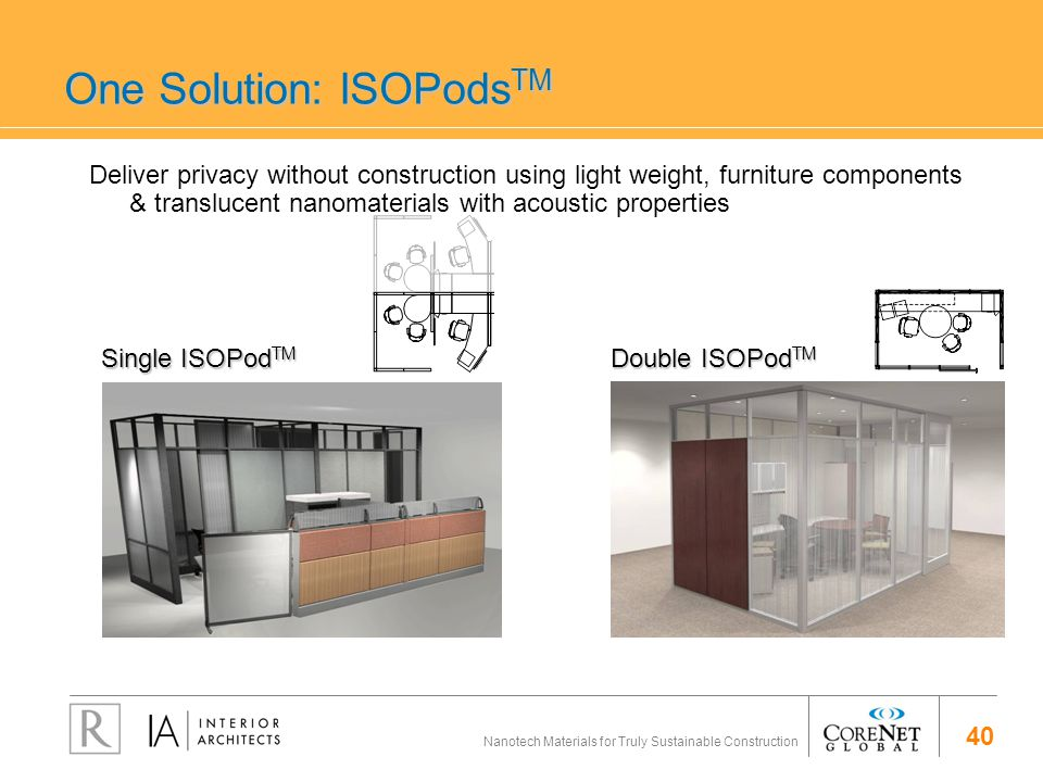 40 Nanotech Materials for Truly Sustainable Construction One Solution: ISOPods TM Single ISOPod TM Double ISOPod TM Deliver privacy without construction using light weight, furniture components & translucent nanomaterials with acoustic properties