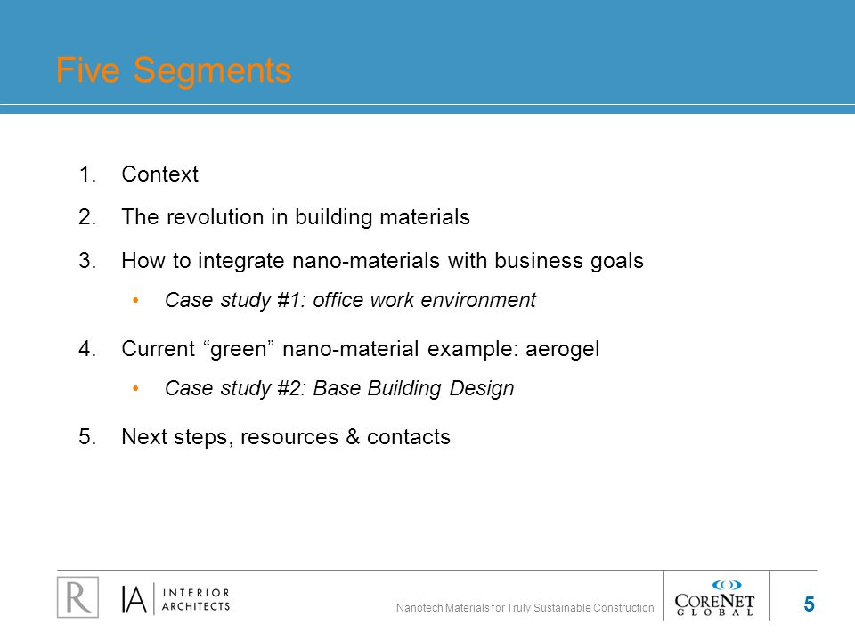 Nanotech Materials for Truly Sustainable Construction 5 Five Segments 1.Context 2.The revolution in building materials 3.How to integrate nano-materials with business goals Case study #1: office work environment 4.Current green nano-material example: aerogel Case study #2: Base Building Design 5.Next steps, resources & contacts