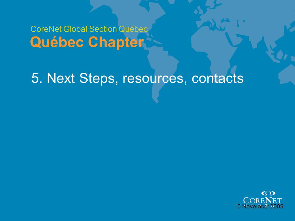 CoreNet Global Section Québec Québec Chapter 13 November 2006 5. Next Steps, resources, contacts