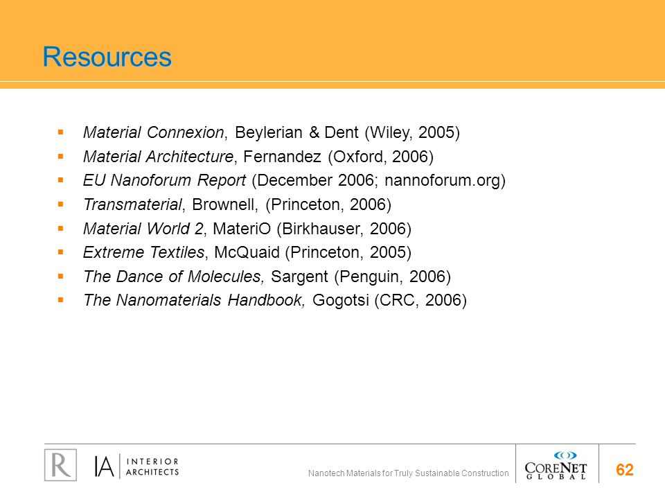 62 Nanotech Materials for Truly Sustainable Construction Resources Material Connexion, Beylerian & Dent (Wiley, 2005) Material Architecture, Fernandez (Oxford, 2006) EU Nanoforum Report (December 2006; nannoforum.org) Transmaterial, Brownell, (Princeton, 2006) Material World 2, MateriO (Birkhauser, 2006) Extreme Textiles, McQuaid (Princeton, 2005) The Dance of Molecules, Sargent (Penguin, 2006) The Nanomaterials Handbook, Gogotsi (CRC, 2006)