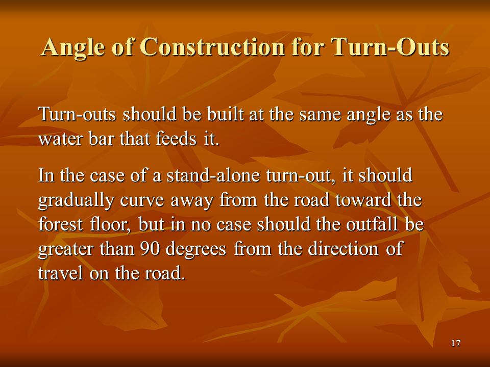 17 Angle of Construction for Turn-Outs Turn-outs should be built at the same angle as the water bar that feeds it.