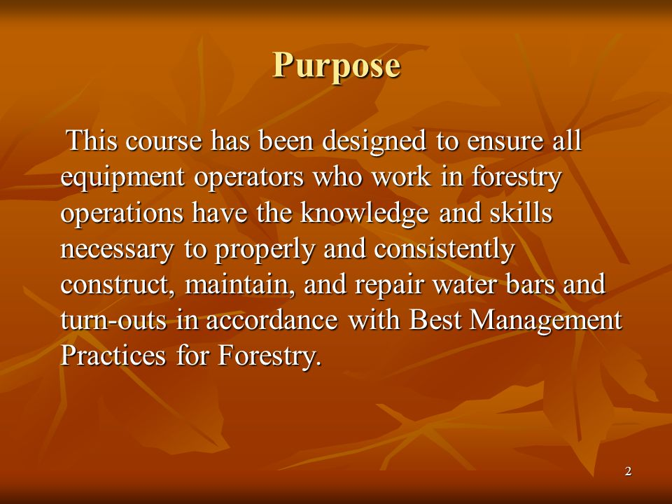 2 Purpose This course has been designed to ensure all equipment operators who work in forestry operations have the knowledge and skills necessary to properly and consistently construct, maintain, and repair water bars and turn-outs in accordance with Best Management Practices for Forestry.