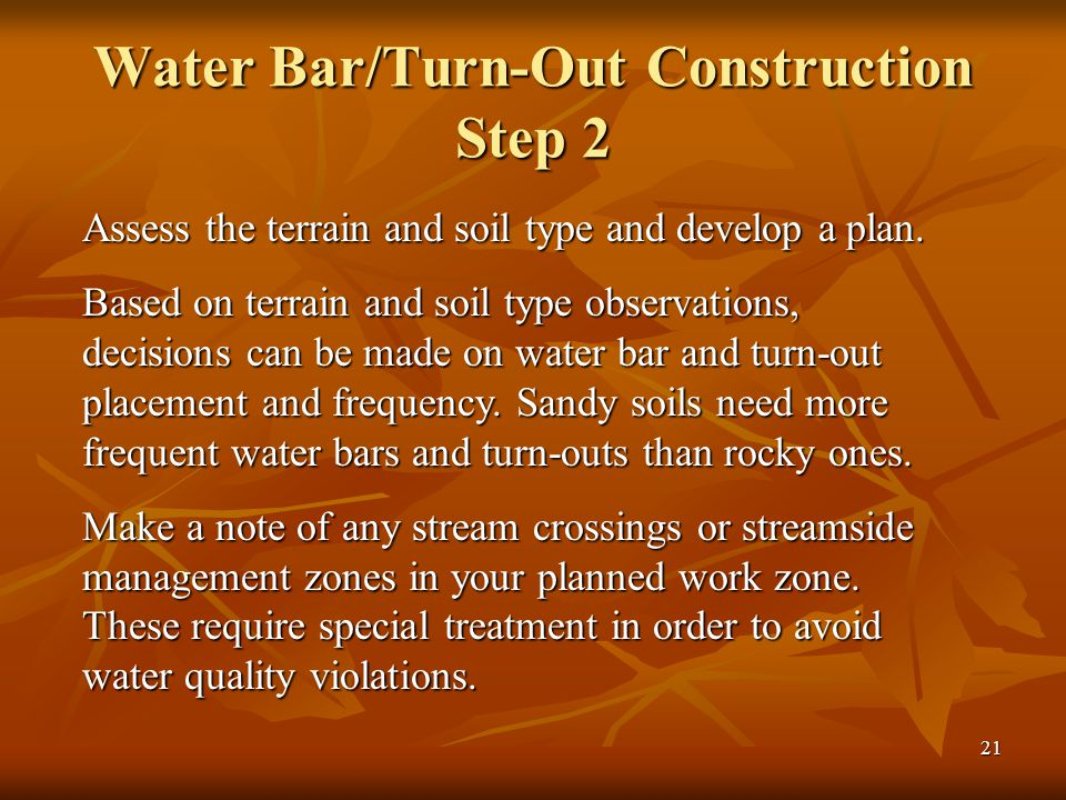 21 Water Bar/Turn-Out Construction Step 2 Assess the terrain and soil type and develop a plan.