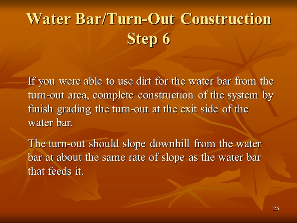 25 Water Bar/Turn-Out Construction Step 6 If you were able to use dirt for the water bar from the turn-out area, complete construction of the system by finish grading the turn-out at the exit side of the water bar.