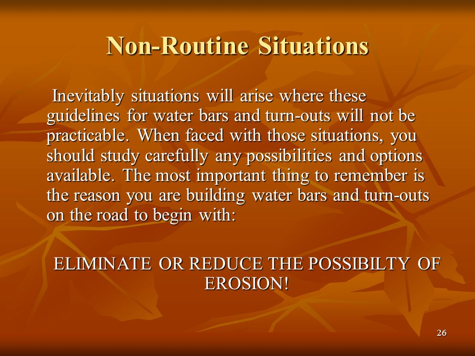 26 Non-Routine Situations Inevitably situations will arise where these guidelines for water bars and turn-outs will not be practicable.