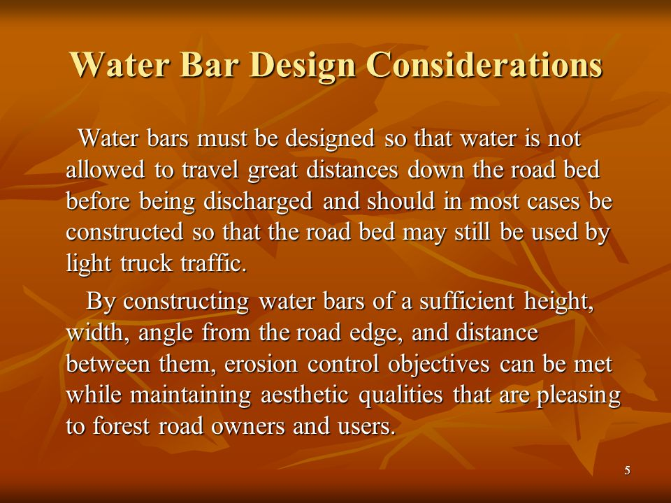 5 Water Bar Design Considerations Water bars must be designed so that water is not allowed to travel great distances down the road bed before being discharged and should in most cases be constructed so that the road bed may still be used by light truck traffic.