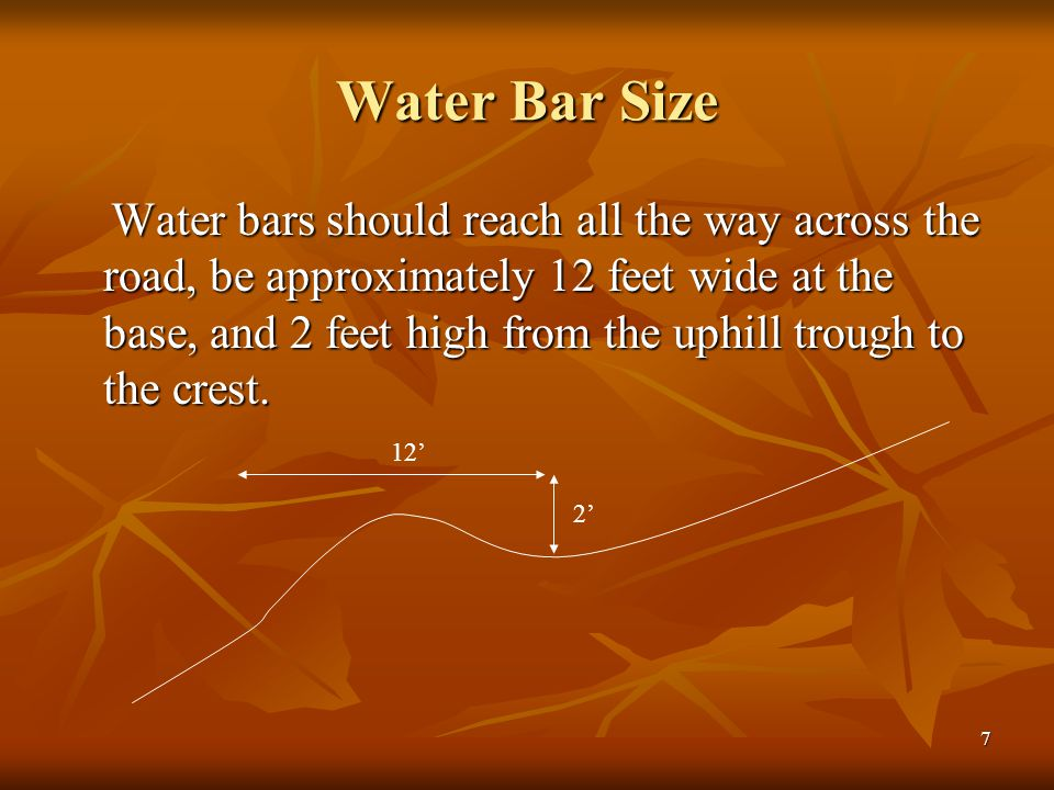 7 Water Bar Size Water bars should reach all the way across the road, be approximately 12 feet wide at the base, and 2 feet high from the uphill trough to the crest.
