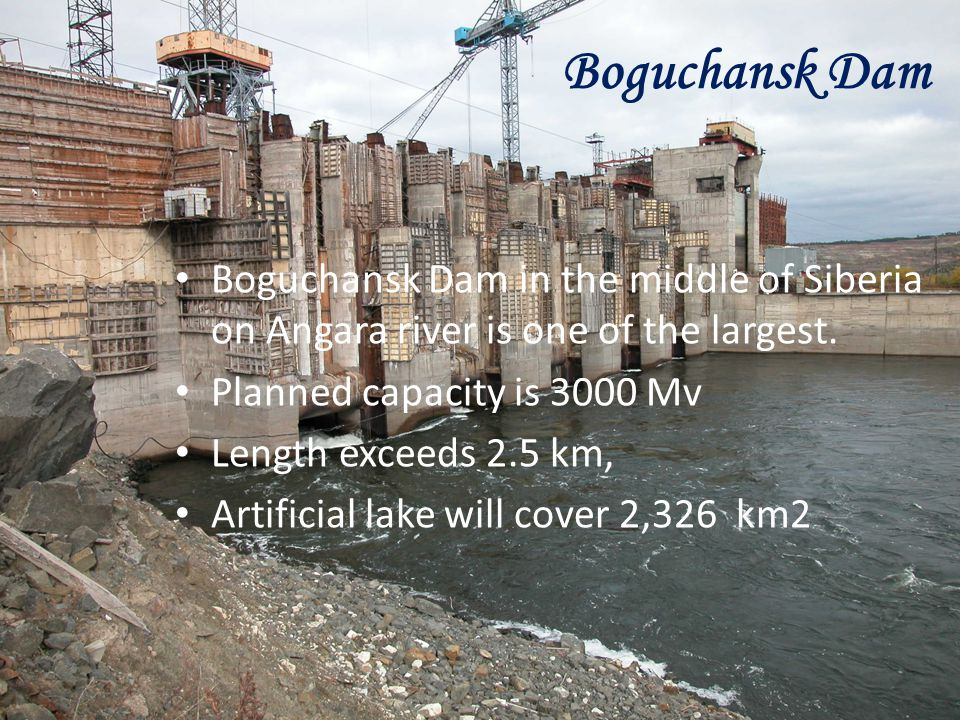 Boguchansk Dam in the middle of Siberia on Angara river is one of the largest. Planned capacity is 3000 Mv Length exceeds 2.5 km, Artificial lake will