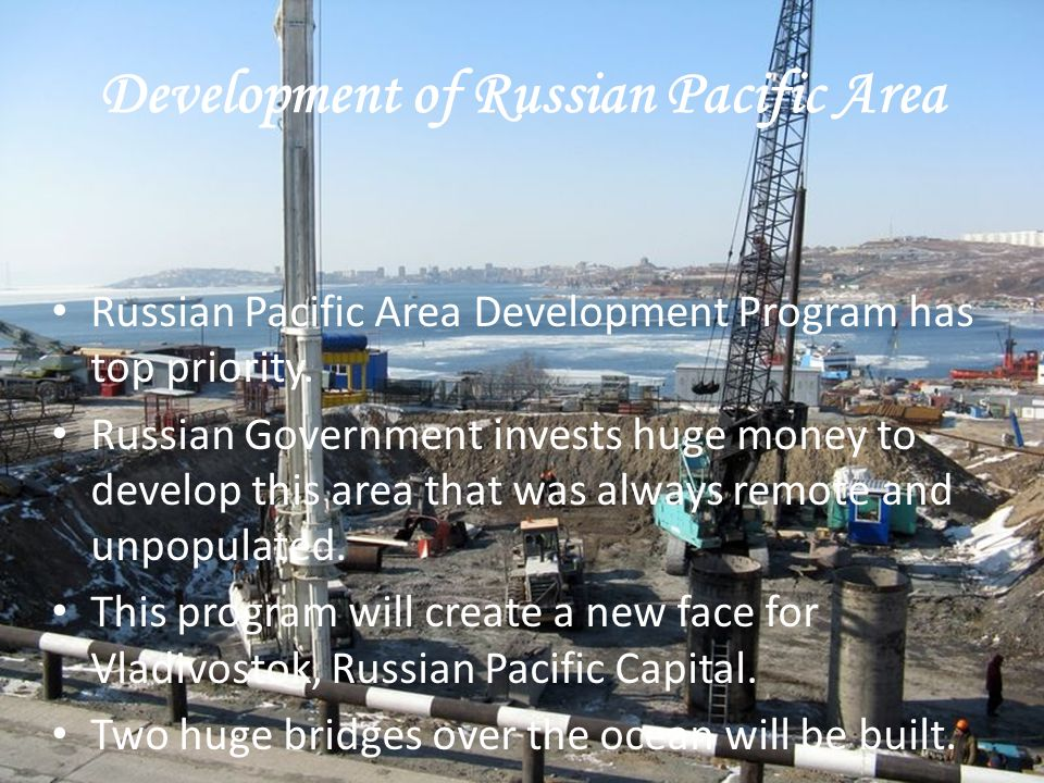 Development of Russian Pacific Area Russian Pacific Area Development Program has top priority. Russian Government invests huge money to develop this a