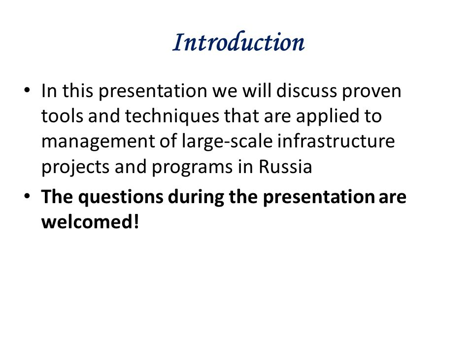Introduction In this presentation we will discuss proven tools and techniques that are applied to management of large-scale infrastructure projects and programs in Russia The questions during the presentation are welcomed!