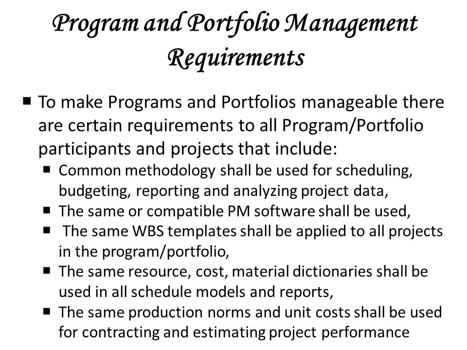Program and Portfolio Management Requirements To make Programs and Portfolios manageable there are certain requirements to all Program/Portfolio participants and projects that include: Common methodology shall be used for scheduling, budgeting, reporting and analyzing project data, The same or compatible PM software shall be used, The same WBS templates shall be applied to all projects in the program/portfolio, The same resource, cost, material dictionaries shall be used in all schedule models and reports, The same production norms and unit costs shall be used for contracting and estimating project performance