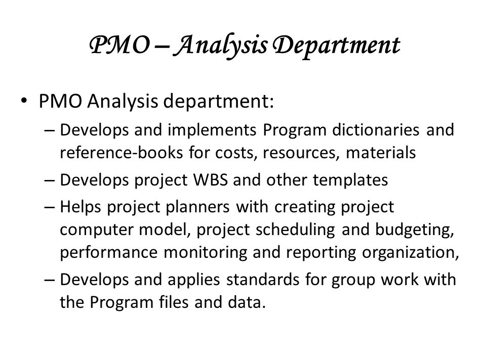 PMO – Analysis Department PMO Analysis department: – Develops and implements Program dictionaries and reference-books for costs, resources, materials – Develops project WBS and other templates – Helps project planners with creating project computer model, project scheduling and budgeting, performance monitoring and reporting organization, – Develops and applies standards for group work with the Program files and data.