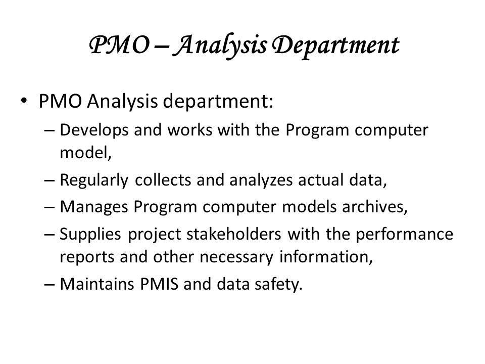 PMO – Analysis Department PMO Analysis department: – Develops and works with the Program computer model, – Regularly collects and analyzes actual data, – Manages Program computer models archives, – Supplies project stakeholders with the performance reports and other necessary information, – Maintains PMIS and data safety.