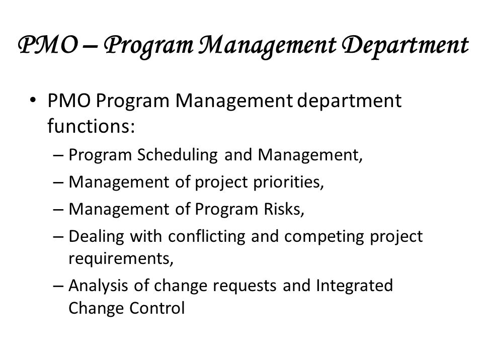 PMO – Program Management Department PMO Program Management department functions: – Program Scheduling and Management, – Management of project priorities, – Management of Program Risks, – Dealing with conflicting and competing project requirements, – Analysis of change requests and Integrated Change Control