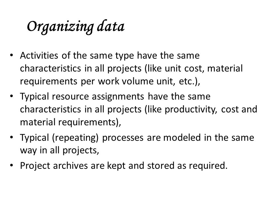 Activities of the same type have the same characteristics in all projects (like unit cost, material requirements per work volume unit, etc.), Typical resource assignments have the same characteristics in all projects (like productivity, cost and material requirements), Typical (repeating) processes are modeled in the same way in all projects, Project archives are kept and stored as required.