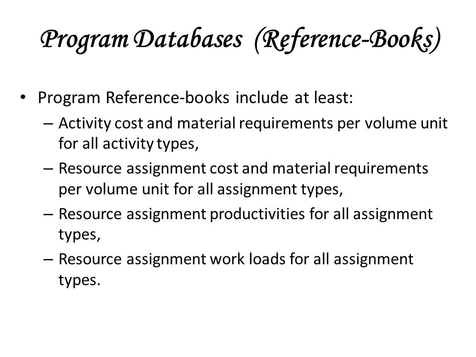 Program Reference-books include at least: – Activity cost and material requirements per volume unit for all activity types, – Resource assignment cost and material requirements per volume unit for all assignment types, – Resource assignment productivities for all assignment types, – Resource assignment work loads for all assignment types.