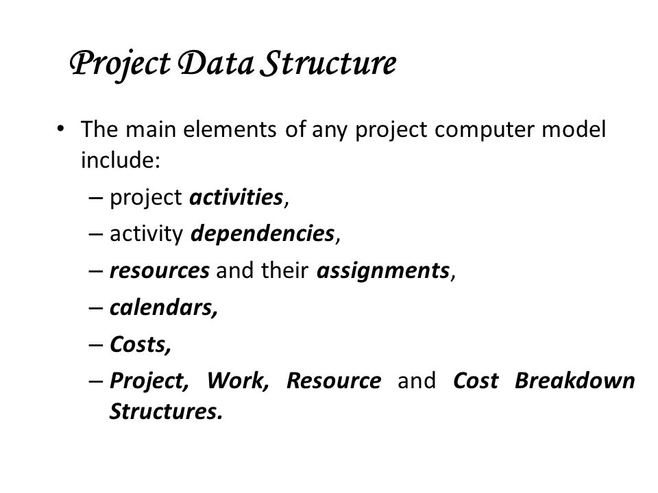 Project Data Structure The main elements of any project computer model include: – project activities, – activity dependencies, – resources and their assignments, – calendars, – Costs, – Project, Work, Resource and Cost Breakdown Structures.