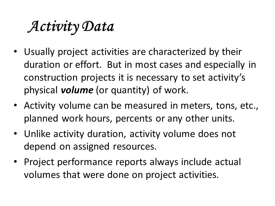 Activity Data Usually project activities are characterized by their duration or effort. But in most cases and especially in construction projects it i