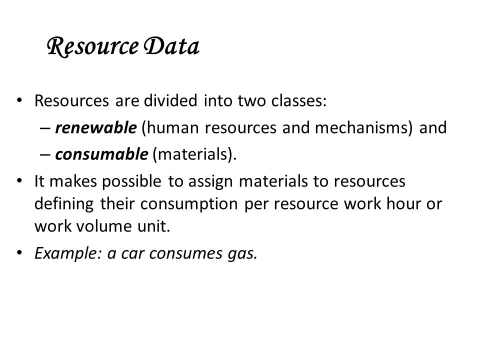 Resource Data Resources are divided into two classes: – renewable (human resources and mechanisms) and – consumable (materials). It makes possible to