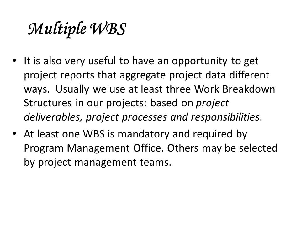 Multiple WBS It is also very useful to have an opportunity to get project reports that aggregate project data different ways.