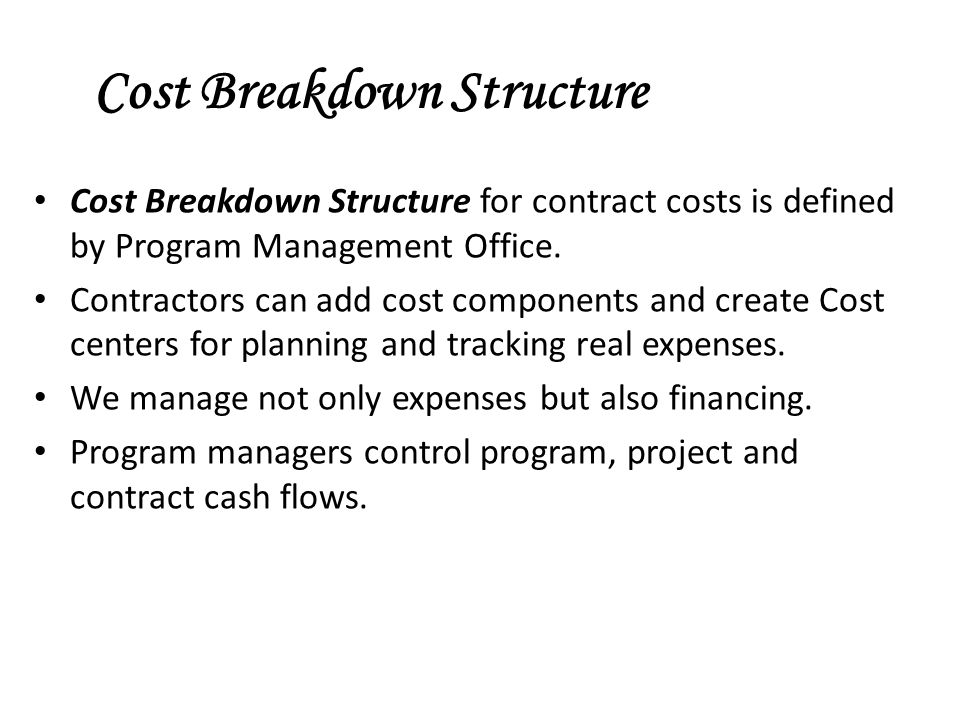 Cost Breakdown Structure Cost Breakdown Structure for contract costs is defined by Program Management Office. Contractors can add cost components and