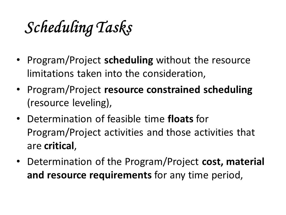 Scheduling Tasks Program/Project scheduling without the resource limitations taken into the consideration, Program/Project resource constrained scheduling (resource leveling), Determination of feasible time floats for Program/Project activities and those activities that are critical, Determination of the Program/Project cost, material and resource requirements for any time period,