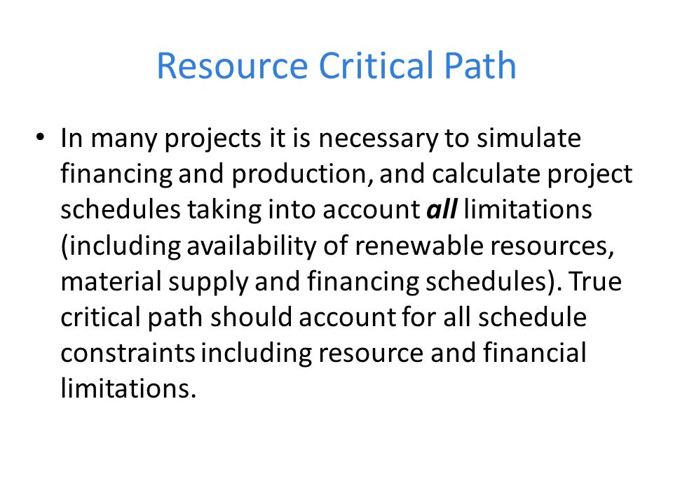 Resource Critical Path In many projects it is necessary to simulate financing and production, and calculate project schedules taking into account all limitations (including availability of renewable resources, material supply and financing schedules).