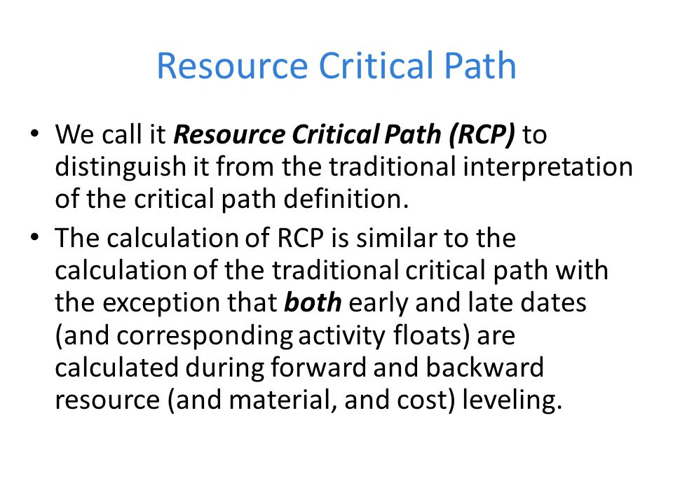 Resource Critical Path We call it Resource Critical Path (RCP) to distinguish it from the traditional interpretation of the critical path definition.