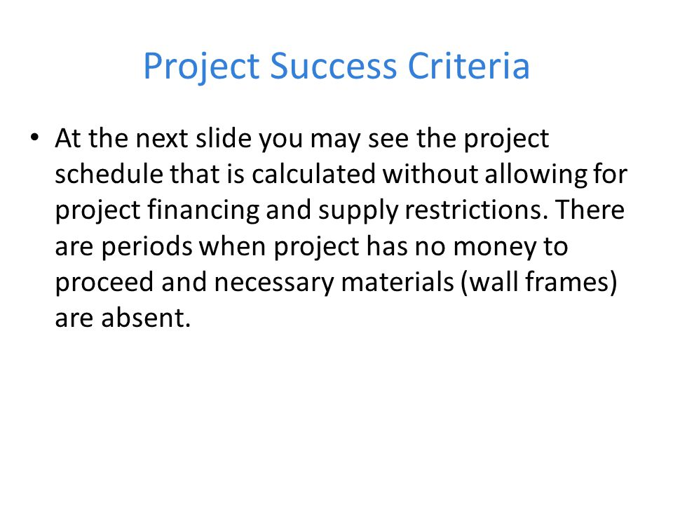 Project Success Criteria At the next slide you may see the project schedule that is calculated without allowing for project financing and supply restrictions.