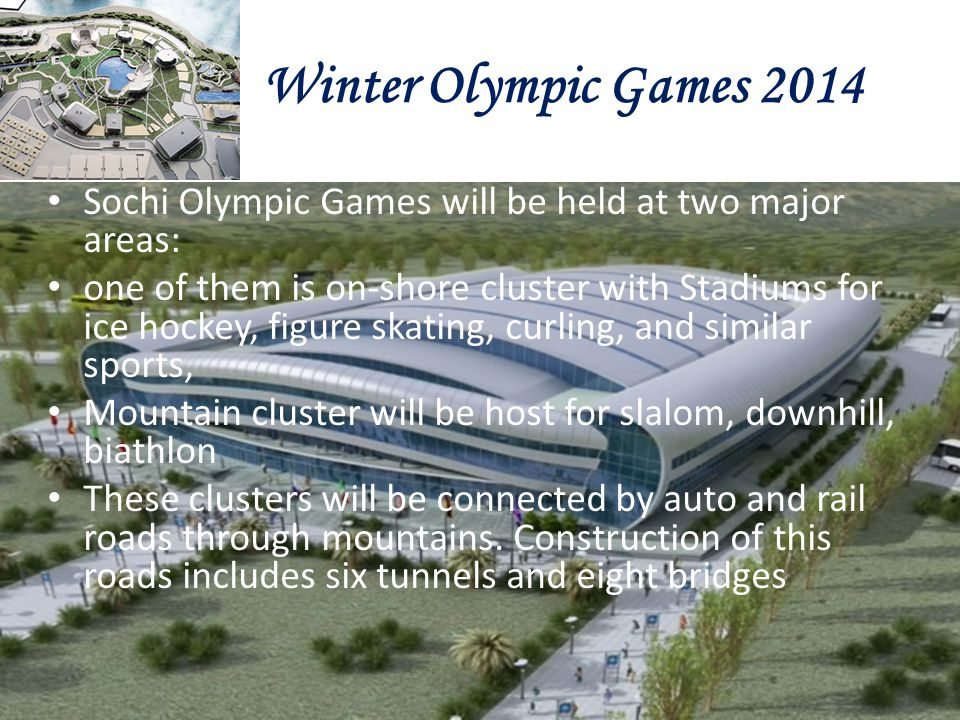 Winter Olympic Games 2014 Sochi Olympic Games will be held at two major areas: one of them is on-shore cluster with Stadiums for ice hockey, figure sk