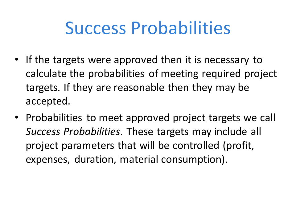 Success Probabilities If the targets were approved then it is necessary to calculate the probabilities of meeting required project targets.