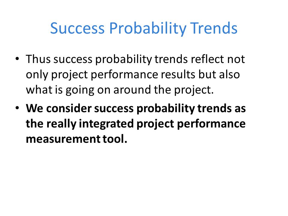 Success Probability Trends Thus success probability trends reflect not only project performance results but also what is going on around the project.