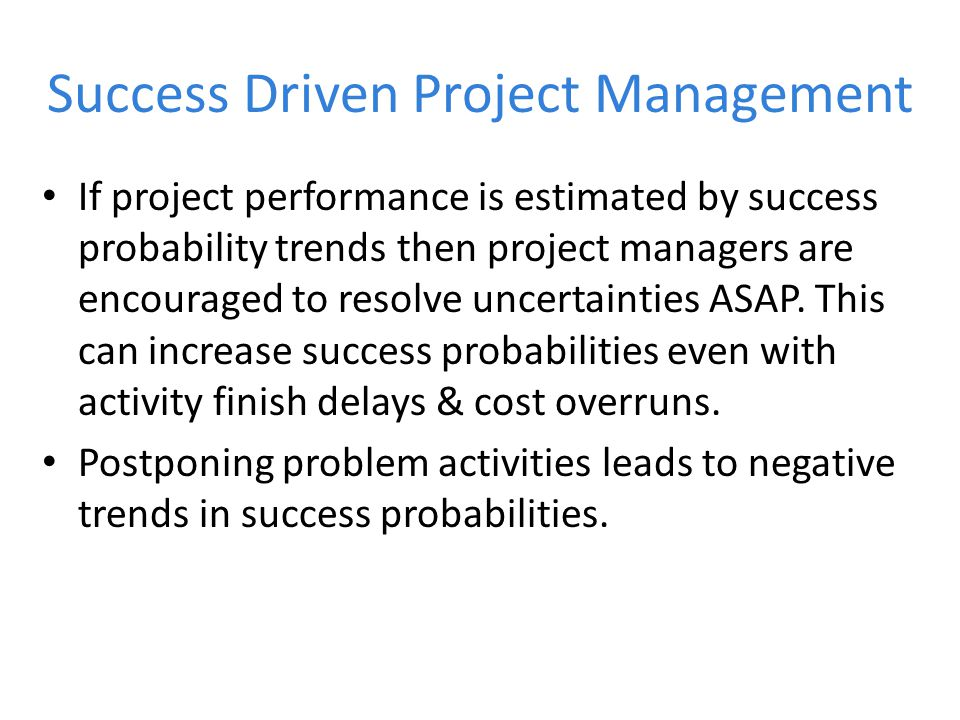 Success Driven Project Management If project performance is estimated by success probability trends then project managers are encouraged to resolve uncertainties ASAP.